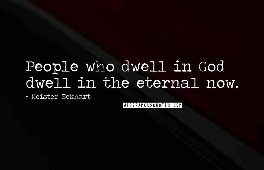 Meister Eckhart quotes: People who dwell in God dwell in the eternal now.