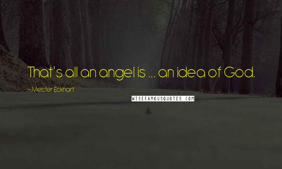 Meister Eckhart quotes: That's all an angel is ... an idea of God.
