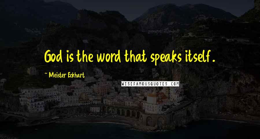Meister Eckhart quotes: God is the word that speaks itself.