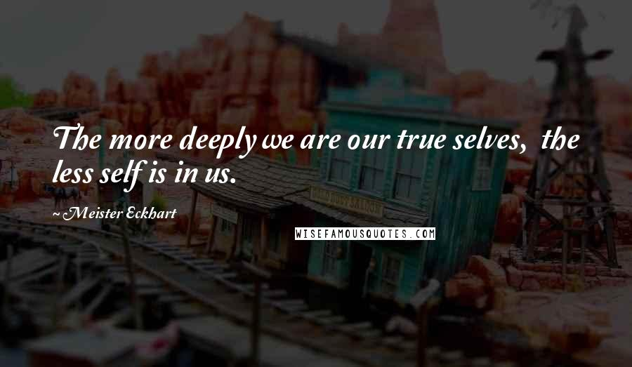 Meister Eckhart quotes: The more deeply we are our true selves, the less self is in us.