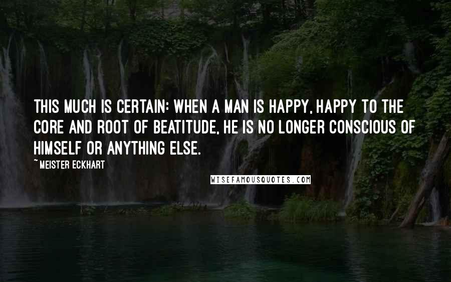 Meister Eckhart quotes: This much is certain: when a man is happy, happy to the core and root of beatitude, he is no longer conscious of himself or anything else.
