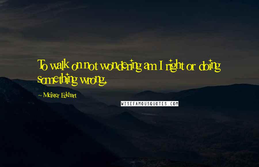 Meister Eckhart quotes: To walk on not wondering am I right or doing something wrong.