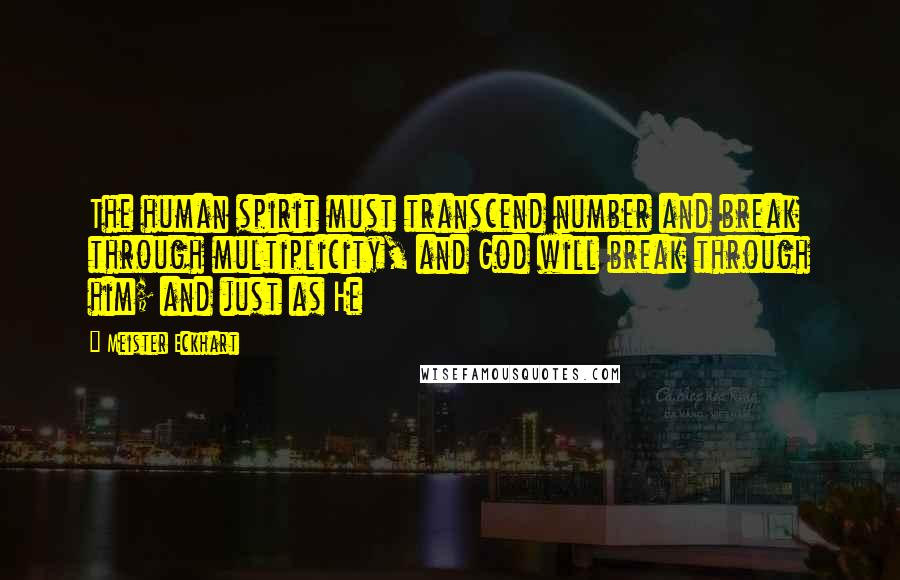 Meister Eckhart quotes: The human spirit must transcend number and break through multiplicity, and God will break through him; and just as He