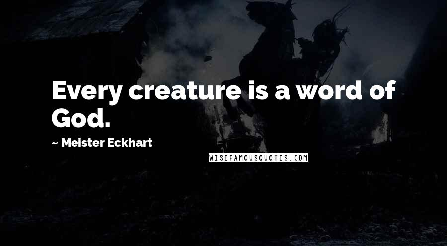 Meister Eckhart quotes: Every creature is a word of God.