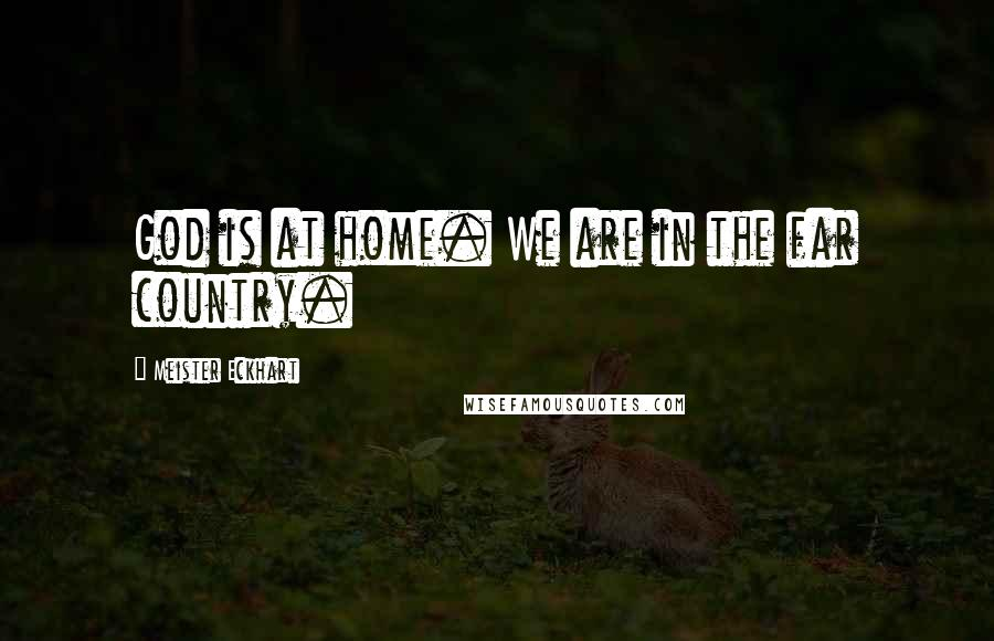 Meister Eckhart quotes: God is at home. We are in the far country.