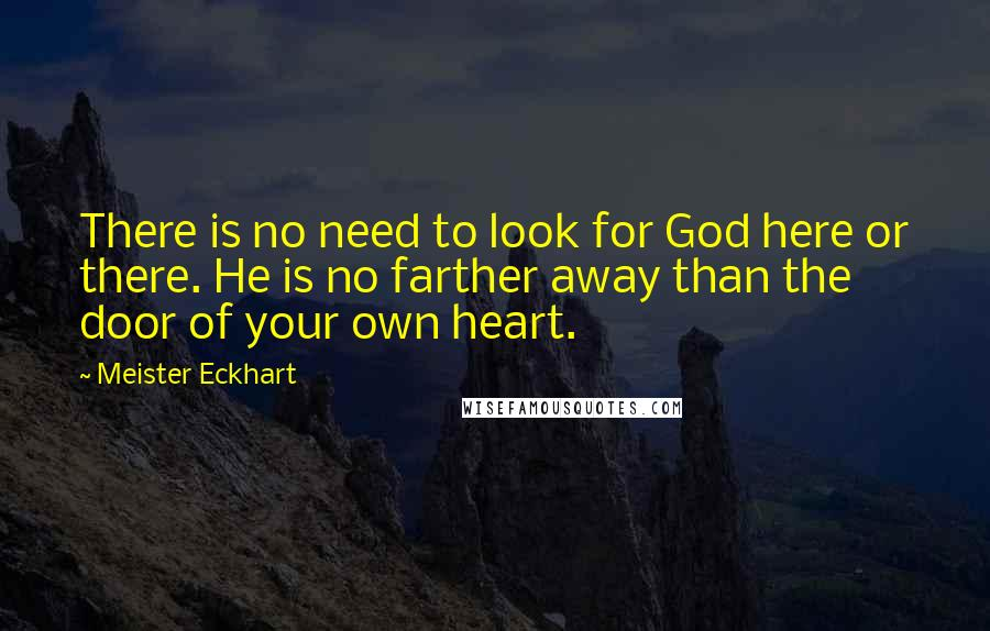 Meister Eckhart quotes: There is no need to look for God here or there. He is no farther away than the door of your own heart.