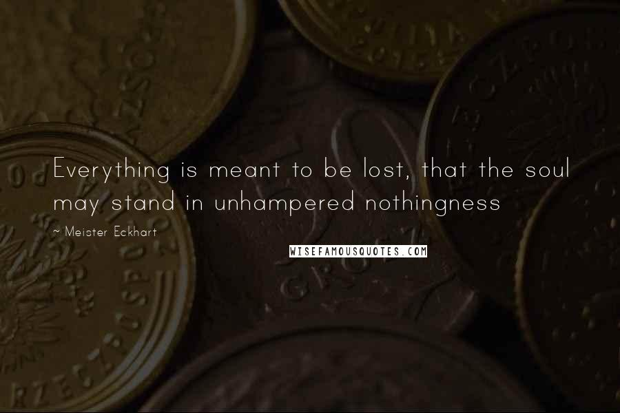 Meister Eckhart quotes: Everything is meant to be lost, that the soul may stand in unhampered nothingness
