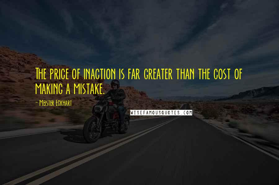 Meister Eckhart quotes: The price of inaction is far greater than the cost of making a mistake.