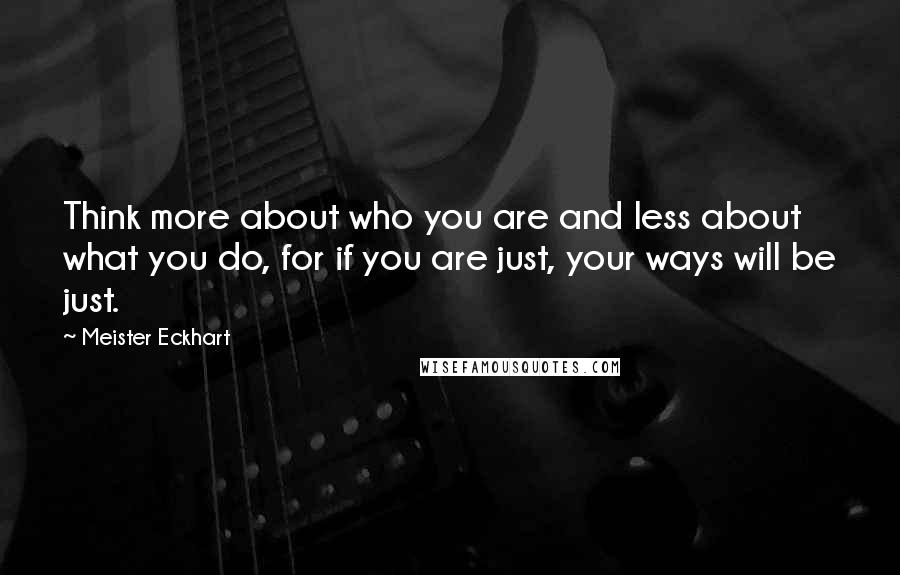 Meister Eckhart quotes: Think more about who you are and less about what you do, for if you are just, your ways will be just.