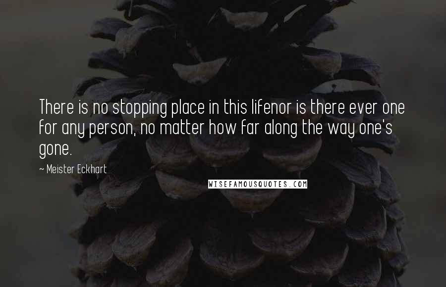 Meister Eckhart quotes: There is no stopping place in this lifenor is there ever one for any person, no matter how far along the way one's gone.