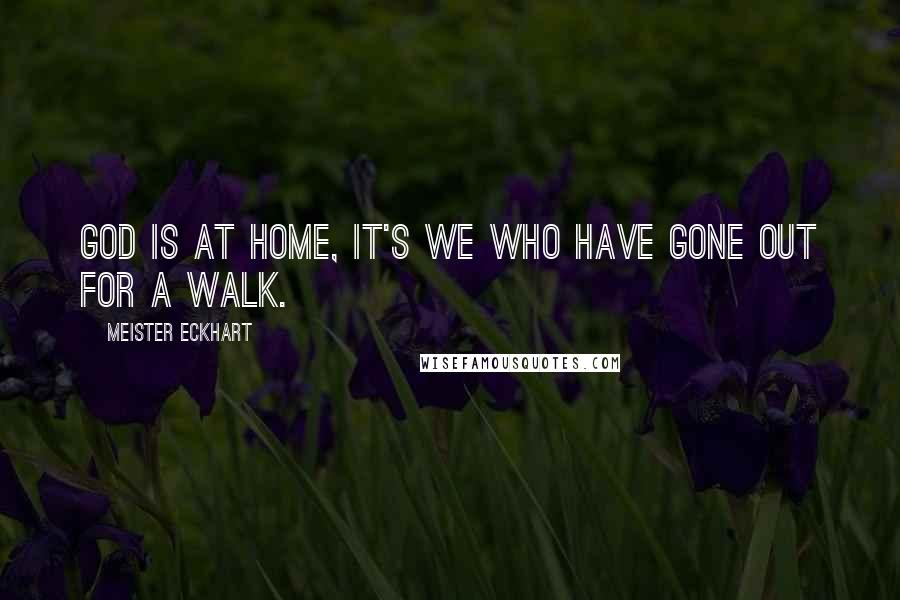 Meister Eckhart quotes: God is at home, it's we who have gone out for a walk.