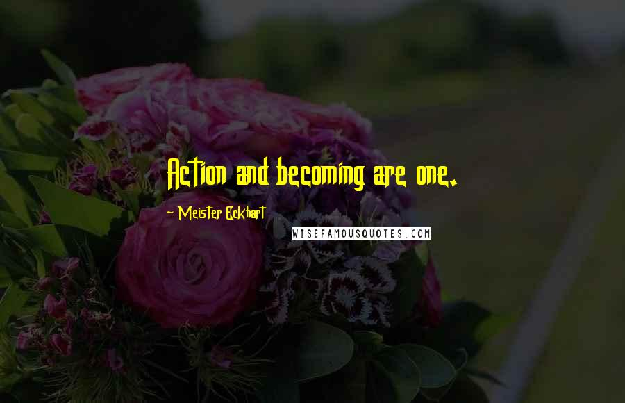 Meister Eckhart quotes: Action and becoming are one.