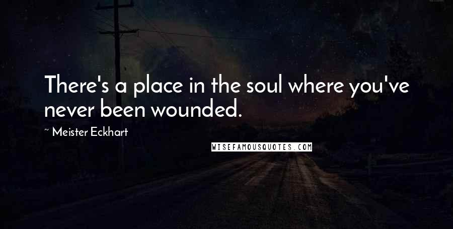 Meister Eckhart quotes: There's a place in the soul where you've never been wounded.