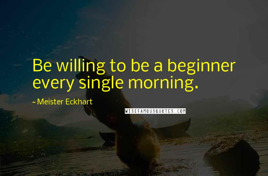 Meister Eckhart quotes: Be willing to be a beginner every single morning.
