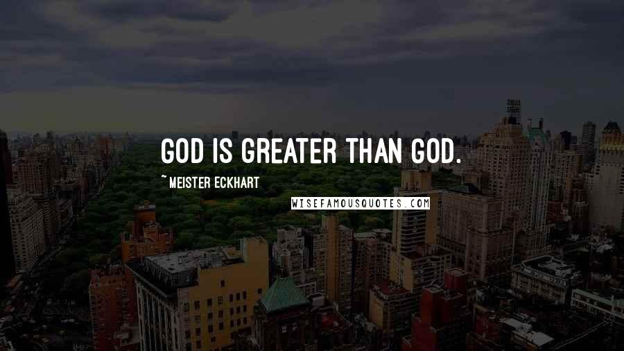 Meister Eckhart quotes: God is greater than God.
