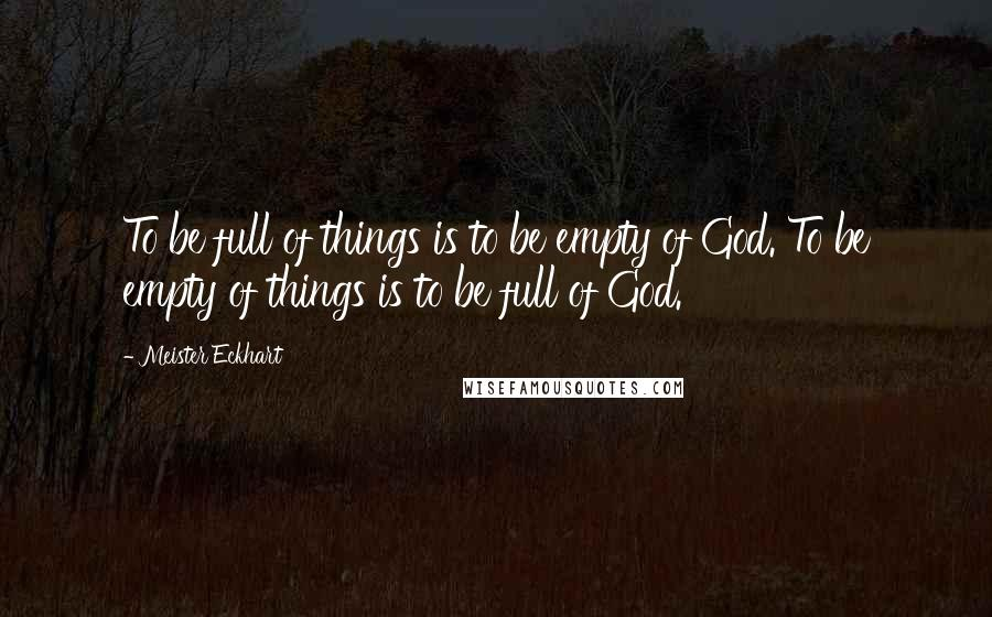 Meister Eckhart quotes: To be full of things is to be empty of God. To be empty of things is to be full of God.