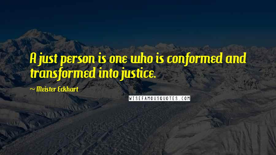 Meister Eckhart quotes: A just person is one who is conformed and transformed into justice.