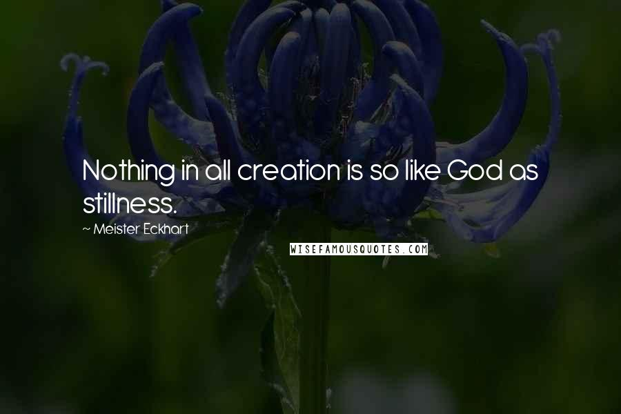 Meister Eckhart quotes: Nothing in all creation is so like God as stillness.