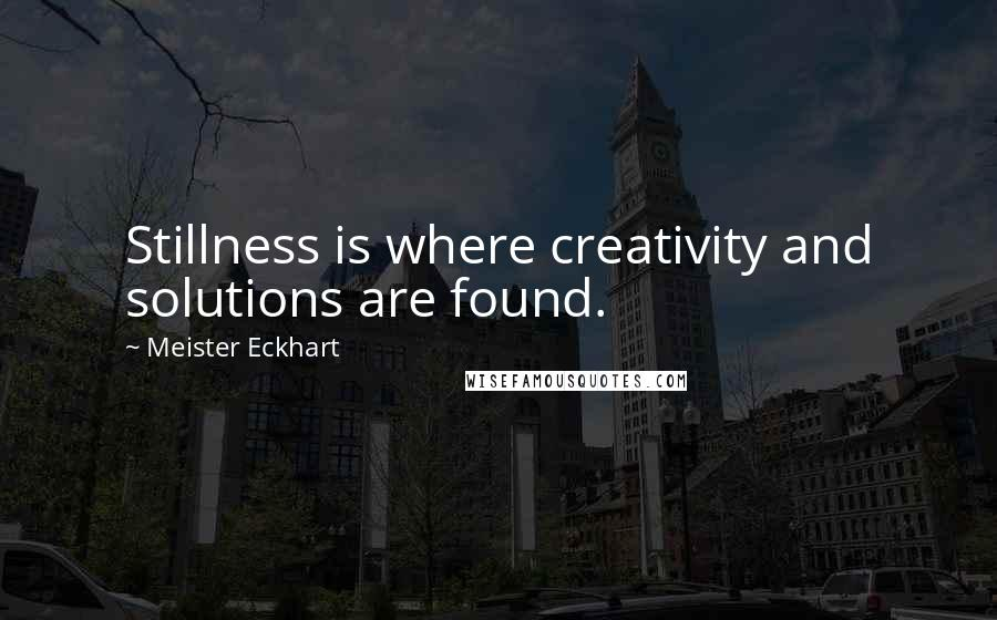 Meister Eckhart quotes: Stillness is where creativity and solutions are found.