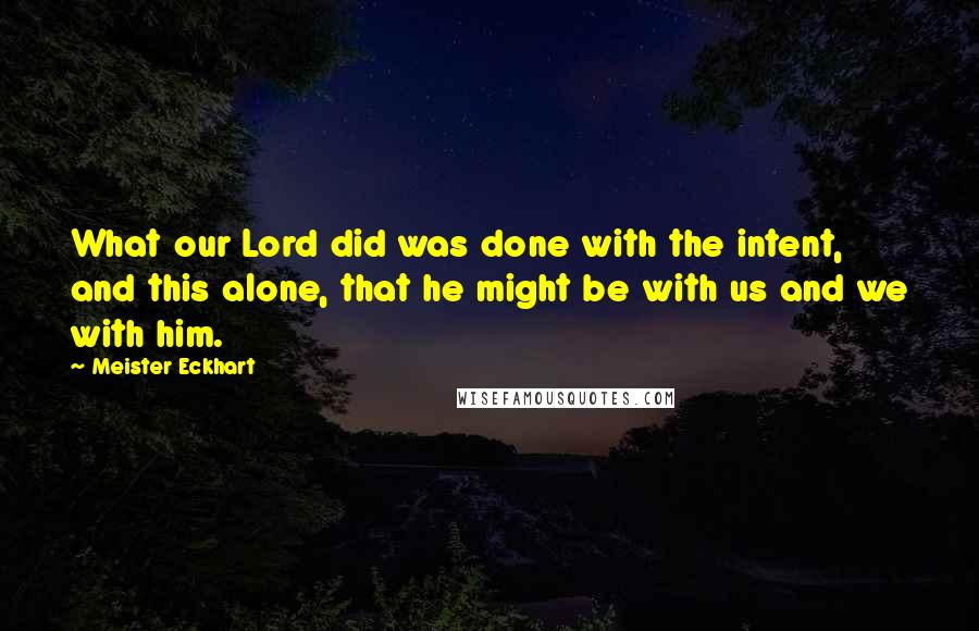 Meister Eckhart quotes: What our Lord did was done with the intent, and this alone, that he might be with us and we with him.