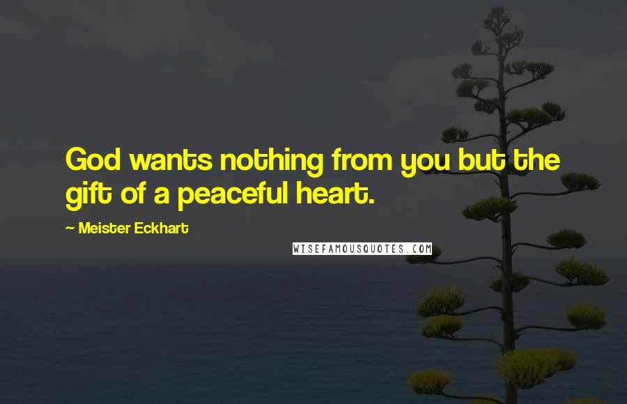 Meister Eckhart quotes: God wants nothing from you but the gift of a peaceful heart.