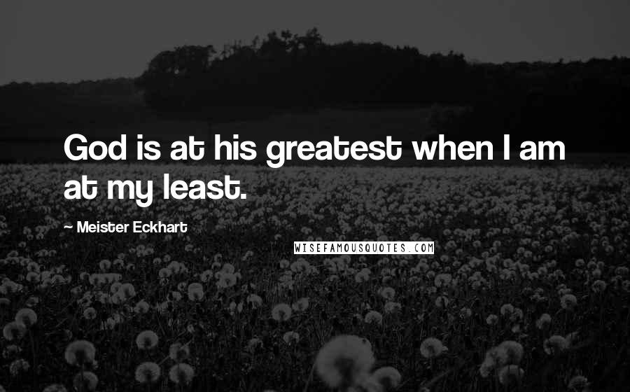 Meister Eckhart quotes: God is at his greatest when I am at my least.