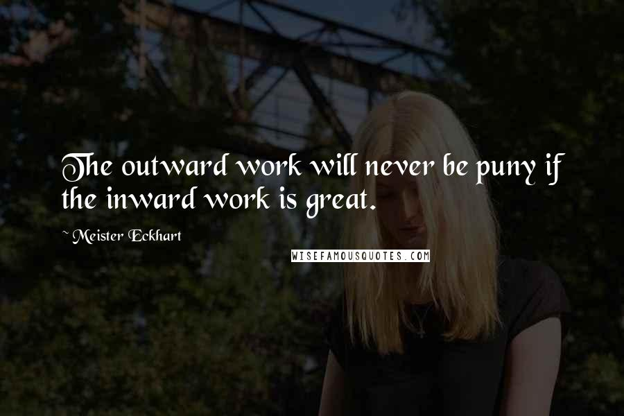 Meister Eckhart quotes: The outward work will never be puny if the inward work is great.