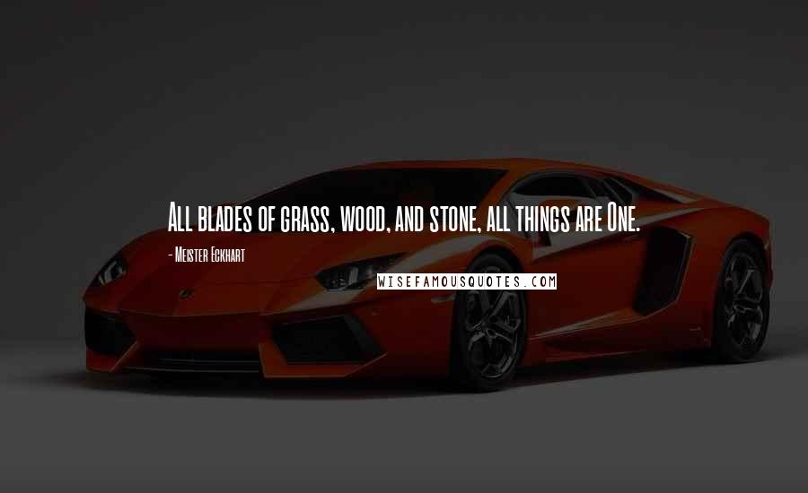 Meister Eckhart quotes: All blades of grass, wood, and stone, all things are One.