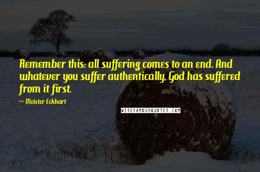 Meister Eckhart quotes: Remember this: all suffering comes to an end. And whatever you suffer authentically, God has suffered from it first.