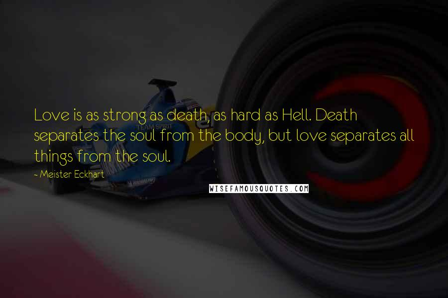Meister Eckhart quotes: Love is as strong as death, as hard as Hell. Death separates the soul from the body, but love separates all things from the soul.