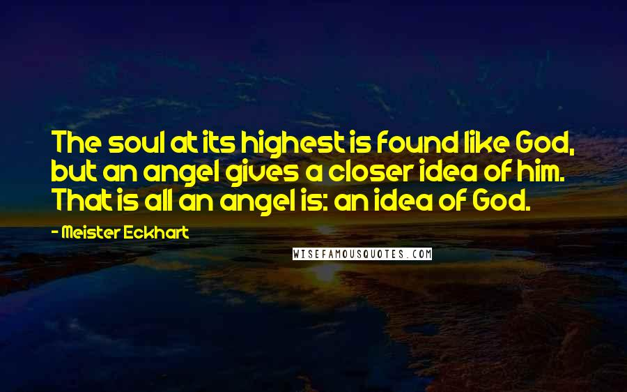 Meister Eckhart quotes: The soul at its highest is found like God, but an angel gives a closer idea of him. That is all an angel is: an idea of God.