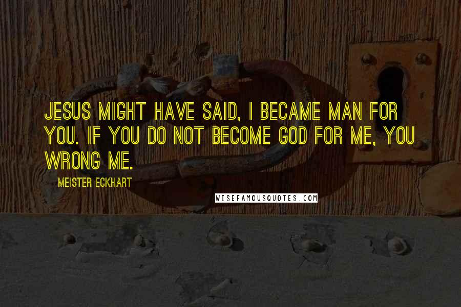 Meister Eckhart quotes: Jesus might have said, I became man for you. If you do not become God for me, you wrong me.
