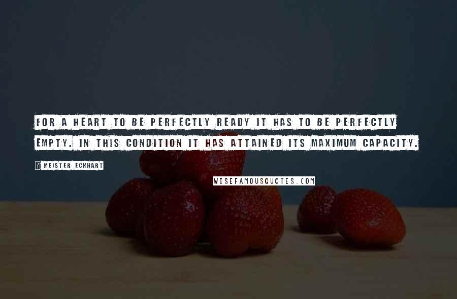 Meister Eckhart quotes: For a heart to be perfectly ready it has to be perfectly empty. In this condition it has attained its maximum capacity.