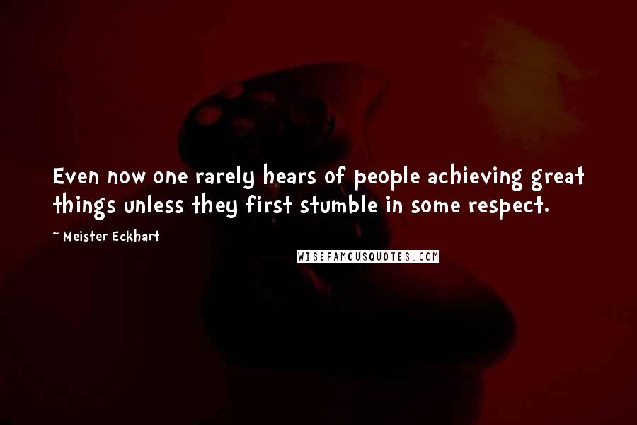 Meister Eckhart quotes: Even now one rarely hears of people achieving great things unless they first stumble in some respect.