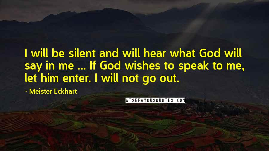 Meister Eckhart quotes: I will be silent and will hear what God will say in me ... If God wishes to speak to me, let him enter. I will not go out.