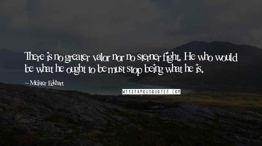 Meister Eckhart quotes: There is no greater valor nor no sterner fight. He who would be what he ought to be must stop being what he is.