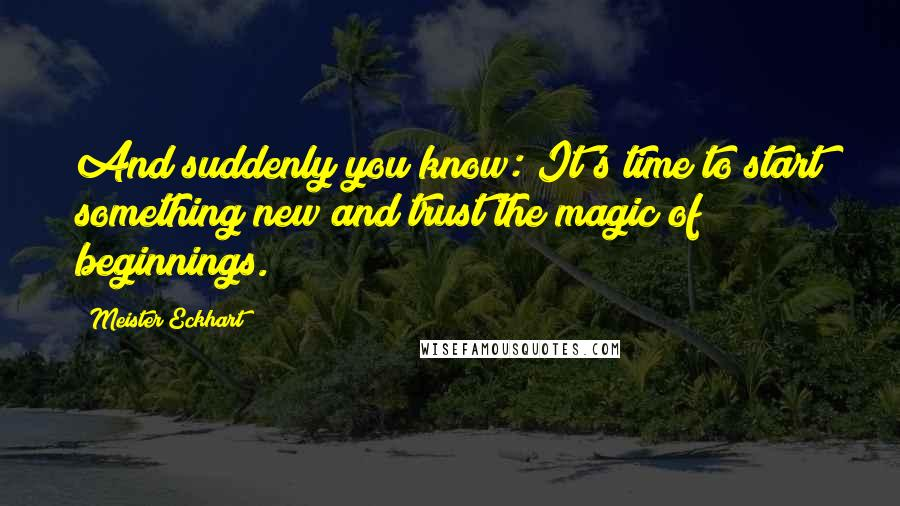 Meister Eckhart quotes: And suddenly you know: It's time to start something new and trust the magic of beginnings.