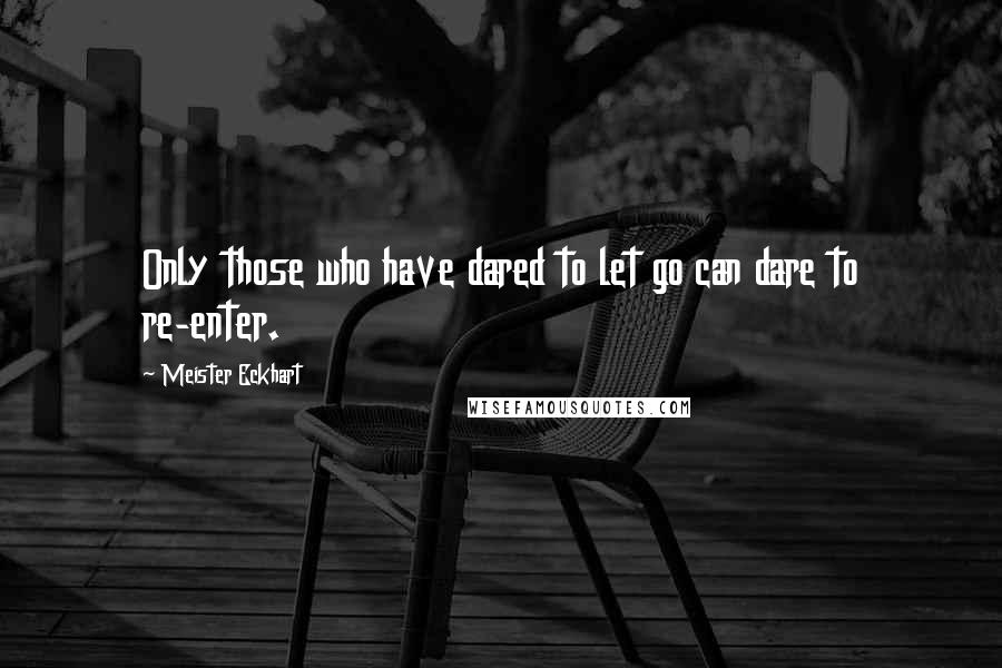 Meister Eckhart quotes: Only those who have dared to let go can dare to re-enter.