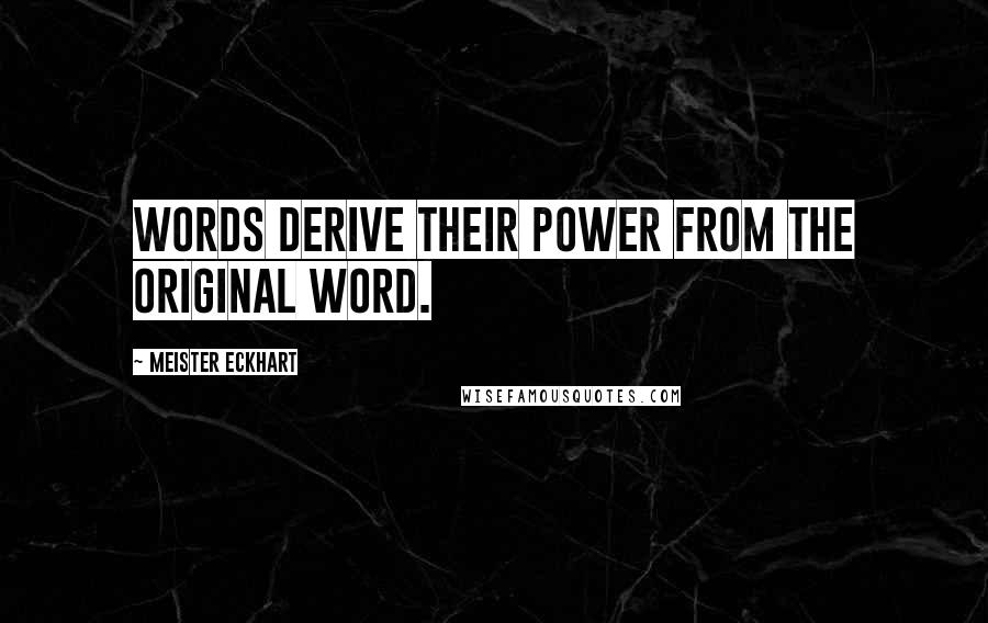 Meister Eckhart quotes: Words derive their power from the original word.