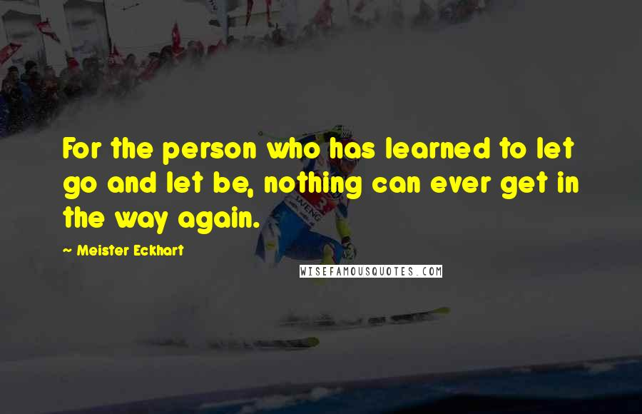 Meister Eckhart quotes: For the person who has learned to let go and let be, nothing can ever get in the way again.