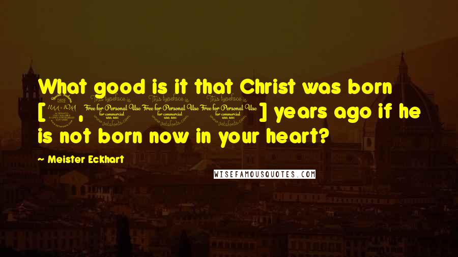 Meister Eckhart quotes: What good is it that Christ was born [2,000] years ago if he is not born now in your heart?