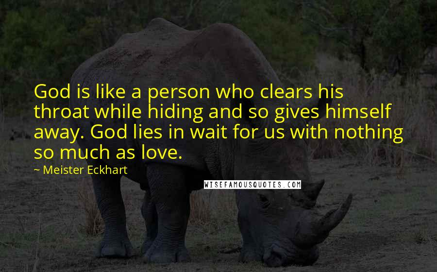 Meister Eckhart quotes: God is like a person who clears his throat while hiding and so gives himself away. God lies in wait for us with nothing so much as love.