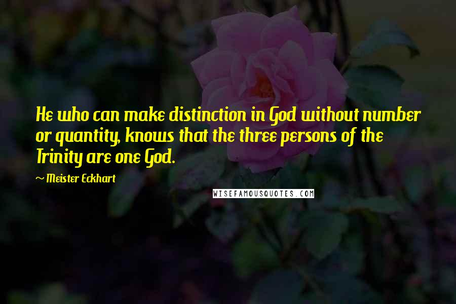 Meister Eckhart quotes: He who can make distinction in God without number or quantity, knows that the three persons of the Trinity are one God.