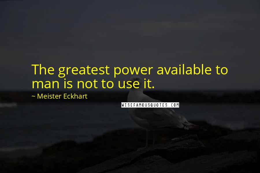 Meister Eckhart quotes: The greatest power available to man is not to use it.