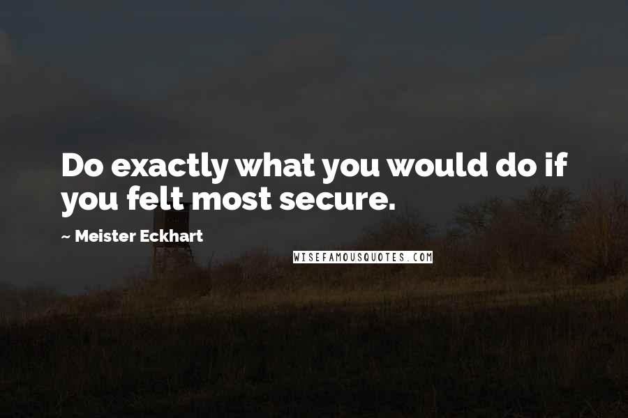 Meister Eckhart quotes: Do exactly what you would do if you felt most secure.