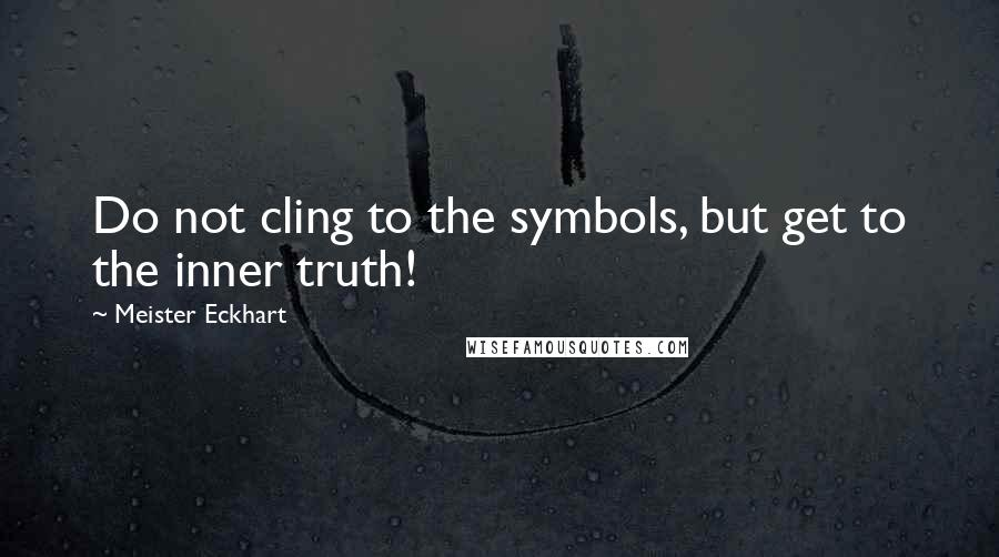 Meister Eckhart quotes: Do not cling to the symbols, but get to the inner truth!