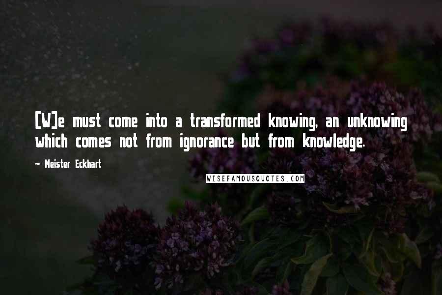 Meister Eckhart quotes: [W]e must come into a transformed knowing, an unknowing which comes not from ignorance but from knowledge.