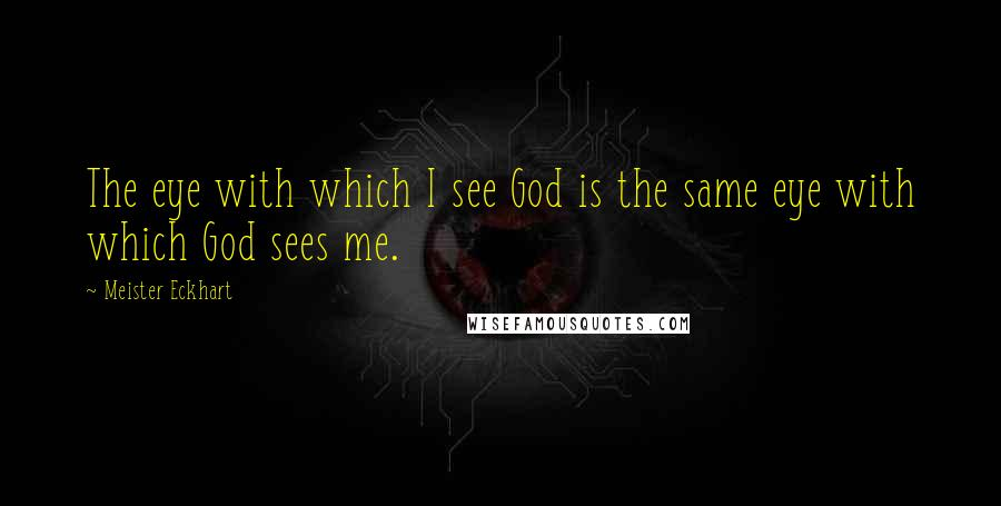 Meister Eckhart quotes: The eye with which I see God is the same eye with which God sees me.