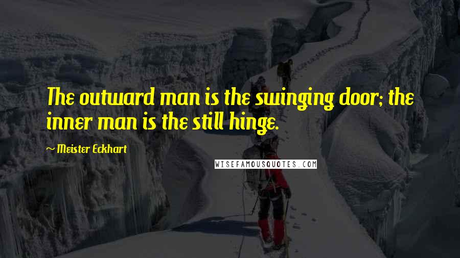 Meister Eckhart quotes: The outward man is the swinging door; the inner man is the still hinge.