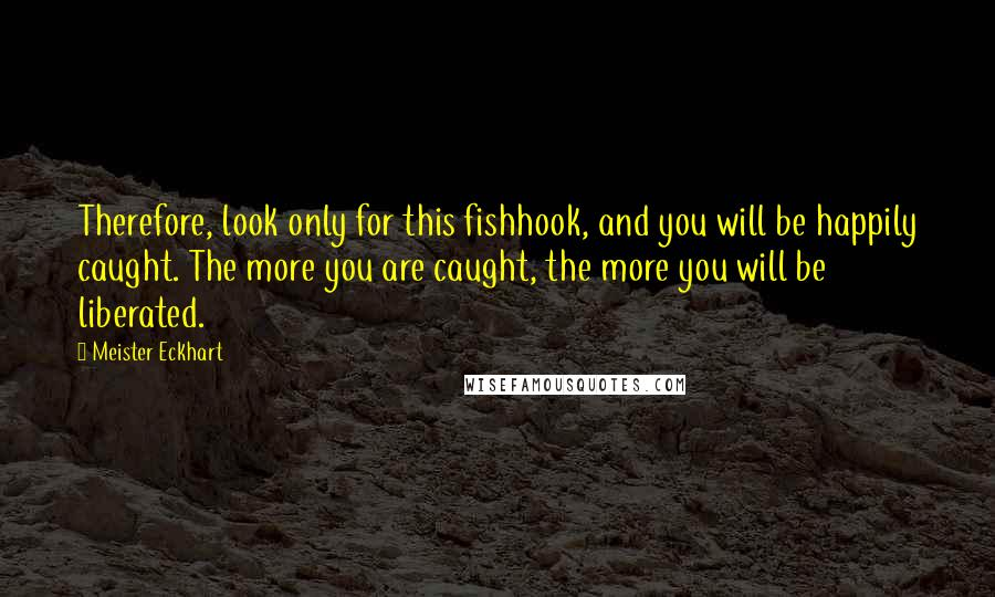 Meister Eckhart quotes: Therefore, look only for this fishhook, and you will be happily caught. The more you are caught, the more you will be liberated.